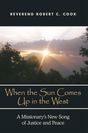 When The Sun Comes Up in the West - A Missionary's New Song of Justice and Peace ebook by Rev. Robert C. Cook