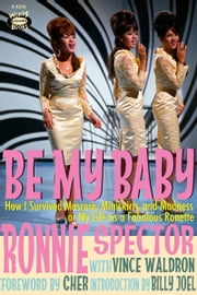 Be My Baby - How I Survived Mascara, Miniskirts, and Madness or My Life as a Fabulous Ronette ebook by Ronnie Spector,Vince Waldron