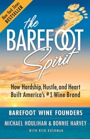 The Barefoot Spirit - How Hardship, Hustle, and Heart Built America's #1 Wine Brand ebook by Michael Houlihan,Bonnie Harvey