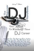 The Beginner DJ Handbook You Need To Kickoff Your DJ Career - A Guide For The Aspiring Disc Jockey To Help You Get The DJ Skills You Need To Become A DJ Pro So You Can Play The Hippest And Coolest DJ Music And Be The Most In-Demand Top DJ In The Party Scene! ebook by Jerry T. Sheen