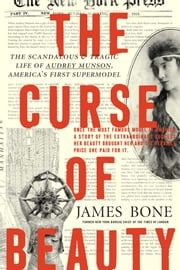 The Curse of Beauty - The Scandalous & Tragic Life of Audrey Munson, America's First Supermodel ebook by James Bone