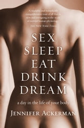 Sex Sleep Eat Drink Dream - a day in the life of your body ebook by Jennifer Ackerman