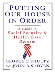 Putting Our House in Order: A Guide to Social Security and Health Care Reform ebook by John B. Shoven,George P. Shultz