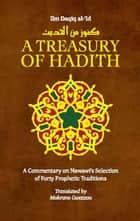 A Treasury of Hadith - A Commentary on Nawawis Selection of Prophetic Traditions ebook by Mokrane Guezzou, Shaykh al-Islam Ibn Daqiq al-'Id, Imam Nawawi