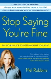 Stop Saying You're Fine - The No-BS Guide to Getting What You Want eBook by Mel Robbins