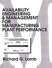 Availability Engineering and Management for Manufacturing Plant Performance ebook by Lamb, Richard G.