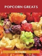 Popcorn Greats: Delicious Popcorn Recipes, The Top 67 Popcorn Recipes ebook by Jo Franks