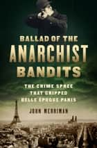 Ballad of the Anarchist Bandits - The Crime Spree that Gripped Belle Epoque Paris ebook by John Merriman