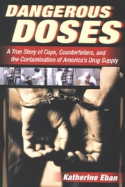 Dangerous Doses - A True Story of Cops, Counterfeiters, and the Contamination of America's Drug Supply ebook by Katherine Eban
