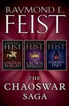 The Chaoswar Saga: A Kingdom Besieged, A Crown Imperilled, Magician's End ebook by Raymond E. Feist