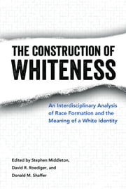 The Construction of Whiteness - An Interdisciplinary Analysis of Race Formation and the Meaning of a White Identity ebook by Stephen Middleton,David R. Roediger,Donald M. Shaffer
