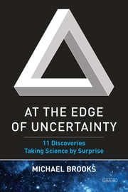 At the Edge of Uncertainty: 11 Discoveries Taking Science by Surprise ebook by Michael Brooks