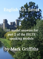 English 101 Series: 101 model answers for part 2 of the IELTS speaking module ebook by Mark Griffiths