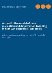 A constitutive model of twin nucleation and deformation twinning in high-Mn austenitic TWIP steels - A temperature-sensitive model of fcc metals that twin ebook by David Richard Steinmetz