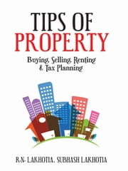 Tips of Property - Buying, Selling, Renting & Tax Planning ebook by R.N. Lakhotia,Subhash Lakhotia
