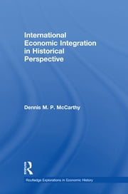 International Economic Integration in Historical Perspective ebook by Dennis Patrick McCarthy