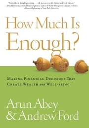 How Much Is Enough?: Making Financial Decisions That Create Wealth And Well-Being ebook by Arun Abey Andrew Ford