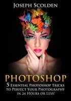 Photoshop: 5 Essential Photoshop Tricks to Perfect Your Photography in 24 Hours or Less! ebook by Joseph Scolden