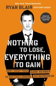 Nothing to Lose, Everything to Gain - How I Went from Gang Member to Multimillionaire Entrepreneur ebook by Ryan Blair, Don Yaeger