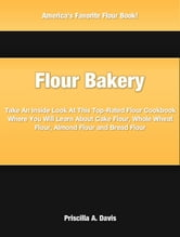 Flour Bakery - Take An Inside Look At This Top-Rated Flour Cookbook Where You Will Learn About Cake Flour, Whole Wheat Flour, Almond Flour and Bread Flour ebook by Priscilla Davis
