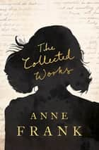 The Collected Works ebook by Anne Frank