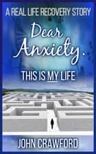 Dear Anxiety. This Is My Life ebook by John Crawford