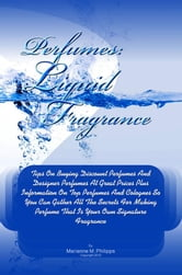 Perfumes Liquid Fragrance - Tips On Buying Discount Perfumes And Designer Perfumes At Great Prices Plus Information On Top Perfumes And Colognes So You Can Gather All The Secrets For Making Perfume That Is Your Own Signature Fragrance ebook by Marianne M. Philipps