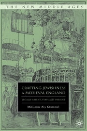 Crafting Jewishness in Medieval England - Legally Absent, Virtually Present ebook by Miriamne Ara Krummel