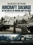 Aircraft Salvage in the Battle of Britain and the Blitz - Rare photographs from wartime archives ebook by Andy Saunders