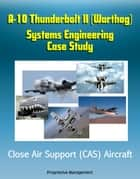 A-10 Thunderbolt II (Warthog) Systems Engineering Case Study - Close Air Support (CAS) Aircraft ebook by Progressive Management