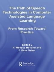 The Path of Speech Technologies in Computer Assisted Language Learning - From Research Toward Practice ebook by Melissa Holland,F. Pete Fisher