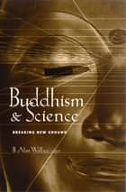Buddhism and Science - Breaking New Ground ebook by B. Alan Wallace
