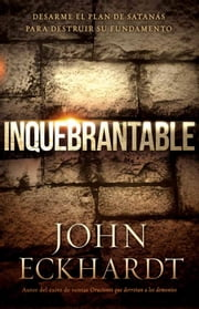 Inquebrantable - Desarme el plan de Satanás para destruir su fundamento ebook by John Eckhardt
