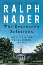 The Seventeen Solutions - New Ideas for Our American Future ebook by Ralph Nader