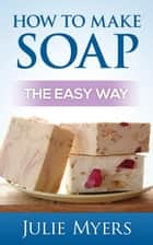 How To Make Soap: The Easy Way - Easy Soapmaking, #1 ebook by Julie Myers