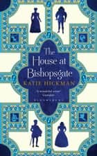The House at Bishopsgate ebook by Katie Hickman