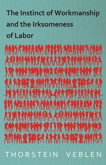 The Instinct of Workmanship and the Irksomeness of Labor ebook by Thorstein Veblen