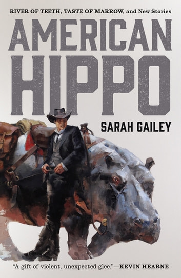 American Hippo - River of Teeth, Taste of Marrow, and New Stories ebook by Sarah Gailey
