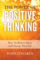 The Power of Positive Thinking: How to Relieve Stress and Change Your Life eBook by Poppi Edwards