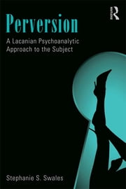 Perversion - A Lacanian Psychoanalytic Approach to the Subject ebook by Stephanie S. Swales