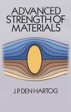 Advanced Strength of Materials ebook by J. P. Den Hartog