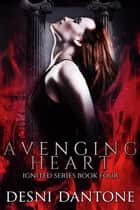 Avenging Heart - The Ignited Series, #4 ebook by Desni Dantone