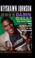 Just Give Me the Damn Ball! ebook by Keyshawn Johnson,Shelley Smith