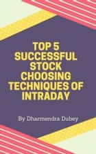 Top 5 Successful Stock Choosing Techniques of Intraday ebook by Dharmendra Dubey