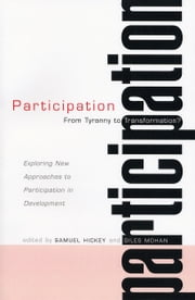 Participation - From Tyranny to Transformation - Exploring New Approaches to Participation in Development ebook by Samuel Hickey, Giles Mohan