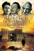 Famous Faces of the Spanish Civil War - Writers and Artists in the Conflict 1936-1939 ebook by Steve  Hurst
