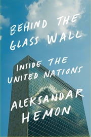 Behind the Glass Wall - Inside the United Nations ebook by Aleksandar Hemon,Peter van Agtmael