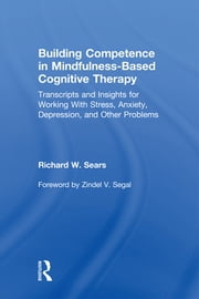 Building Competence in Mindfulness-Based Cognitive Therapy - Transcripts and Insights for Working With Stress, Anxiety, Depression, and Other Problems ebook by Richard W. Sears