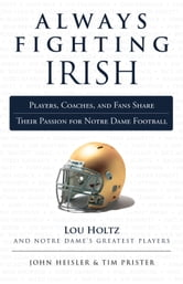 Always Fighting Irish - Players, Coaches, and Fans Share Their Passion for Notre Dame Football ebook by John Heisler,Tim Prister