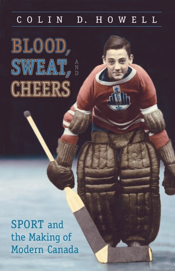 Blood, Sweat, and Cheers - Sport and the Making of Modern Canada ebook by Colin Howell